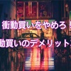 【ミニマリスト】衝動買いをやめろ!衝動買いのデメリット3選!