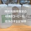 岩手の砂焼きコーヒーはもう飲みましたか?岩手のすなば珈琲は鳥取とは一味違うかも