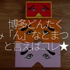125食目 GW「博多どんたく み『ん』なとまつりと言えばコレ★」