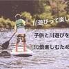川と育った私がレクチャーします!子供と川遊びを10倍楽しむテク