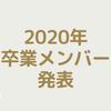 2020年の卒業メンバーが発表されました!