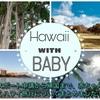 【赤ちゃん連れハワイ旅行★総集編】荷物準備から帰国までの便利な情報を徹底的にまとめました