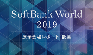 【クラウド・IoT・5G関連編】デジタライゼーションの未来を担う86社が集結。注目ソリューション18選 | SoftBank World 2019
