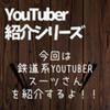 【YouTuber紹介シリーズ】YouTube界の鬼才、鉄道系YouTuberスーツさんの面白さを広めたい!!