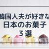 韓国人夫の好きな日本のお菓子 3選