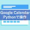 Googleカレンダー:Pythonから予定作成・読み込み