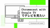 Chromecast with Google TVでnasneに録画した番組を視聴する方法