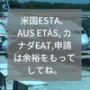 米国ESTA、AUS ETAS, カナダEAT,申請は余裕をもってしてね。