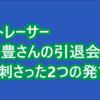 今村豊 さんの引退に伴って公開された引退会見動画で心に刺さった発言がありました。これは至言だと思います。