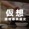 仮想『ほぼ料理未経験な田中くん(仮名)に必要な調理器具を選んでみた』