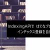 Indexing APIではてなブログ記事のインデックス登録を自動化