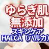 ゆらぎ肌で無添加の化粧水を探しているなら自然派スキンケア HALCA -ハルカ-の口コミ【40代、50代におすすめのうるおいお試しセット】