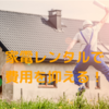 一人暮らしの費用を抑える|家電レンタルはありかなしか