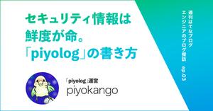 """セキュリティに関連する情報は鮮度が命。「piyolog」の""""中の人""""piyokangoさんのブログの書き方【エンジニアのブログ探訪】"""