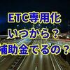 ETC専用化はいつから?補助金は?