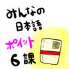 みんなの日本語6課(語彙&文型):教案を書くときのポイント!授業中によくある学生の間違いなど!
