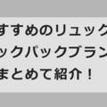おすすめのリュック・バックパックブランド26選!