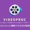 VideoProcで動画を編集するおすすめの方法を徹底解説!
