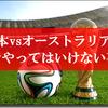 8月31日のFIFAワールドカップ最終予選「日本VSオーストラリア戦」で絶対にやってはいけない事