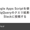 Google Apps Scriptを使ってBigQueryのクエリ結果をSlackに投稿する