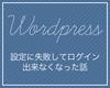 Wordpressで独自ドメイン設定しようとしたら失敗してログインできなくなった話