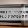【朗報】オーブン使用無! 電子レンジで作るお菓子5選