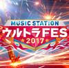 ミュージックステーション•ウルトラフェス2017のタイムテーブルは?MステウルトラFESの出演者•曲目も気になる!