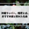 【初心者必見】沖縄出身のラッパー唾奇とは?おすすめ曲と隠れた名曲をご紹介!