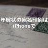 年賀状の宛名印刷はiPhoneで
