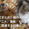【まとめ】猫のメディア(アニメ・漫画・YouTube)に関連する記事について