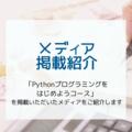 掲載情報:PyQ「Pythonプログラミングをはじめようコース」を掲載いただいたメディアをご紹介します