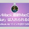 【実験】古いMacに最新MacOS「BigSur」は入れられるのか?〜MacBookAir11インチ(2011)の場合〜
