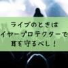 音楽ライブに耳栓(イヤープロテクター)は必須|音響性難聴を防止