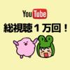 YouTube総視聴回数が1万回を突破しました!