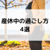 産休中の過ごし方、暇つぶし法4選