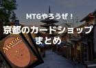 京都でマジック・ザ・ギャザリングをプレイするならココへ行け!京都のカードショップを紹介します!
