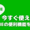 今すぐに使えるLINEの便利機能を紹介!