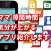 ママだって楽しくアプリ!隙間時間に見てるだけで気分が上がるアプリ紹介します!