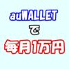 auユーザーの皆様へ 。「auWALLET」で毎月1万円のお得な小遣い稼ぎしませんか?