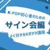 【韓国アイドル】K-POP初心者のためのよく分かるKポヲタ講座~サイン会編~
