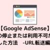 【Google Adsense】不合格20回…サイトの停止または利用不可から合格した方法 -URL転送編-