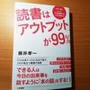 読書へのお誘いです! 「読書は『アウトプット』が99%」  藤井孝一 三笠書房