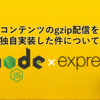 Node.js+フレームワーク「Express」構成でのWEBサービスでコンテンツのgzip配信を独自実装した件について