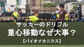 サッカーのドリブルで重心移動がなぜ重要性か。バイオメカニクス的に解説【前編】