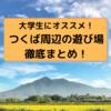 大学生にオススメ!茨城県つくば周辺の遊び場徹底まとめ!【2021年度版】