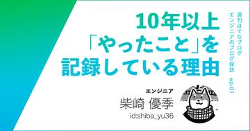 エンジニア・shiba_yu36さんが10年以上「やったこと」を記録している理由【エンジニアのブログ探訪】