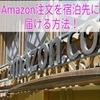 Amazonの注文を宿泊先(ホテルなど)に届けてもらう方法!届け先追加・削除方法!