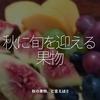 1038食目「秋に旬を迎える果物」秋の果物、と言えば?
