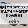 趣味カメラに富士フイルムのカメラを推す5つの理由