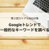 一般的に検索されているキーワードは何?Googleトレンドで確認しよう【第2回SEO講座】